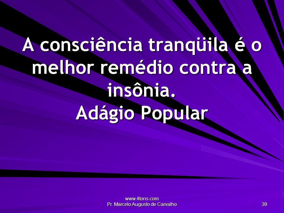 www.4tons.com Pr. Marcelo Augusto de Carvalho 39 A consciência tranqüila é o melhor remédio contra a insônia. Adágio Popular