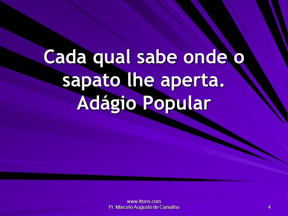 www.4tons.com Pr. Marcelo Augusto de Carvalho 4 Cada qual sabe onde o sapato lhe aperta. Adágio Popular