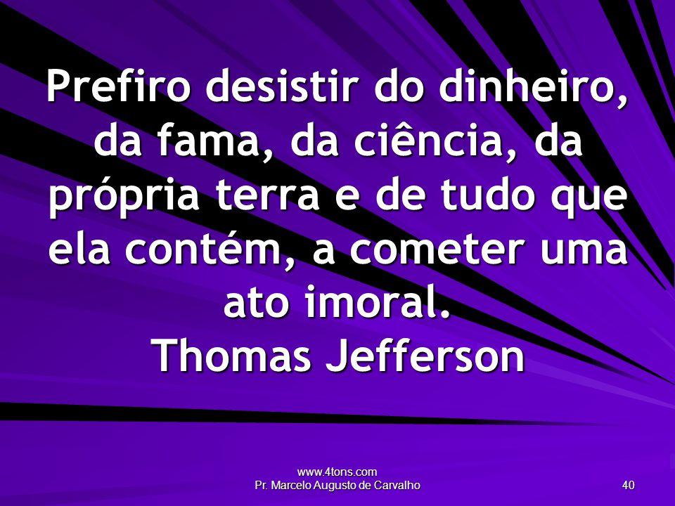 www.4tons.com Pr. Marcelo Augusto de Carvalho 40 Prefiro desistir do dinheiro, da fama, da ciência, da própria terra e de tudo que ela contém, a comet
