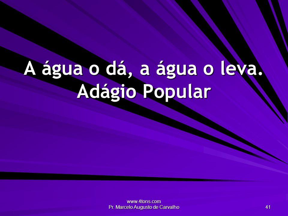 www.4tons.com Pr. Marcelo Augusto de Carvalho 41 A água o dá, a água o leva. Adágio Popular