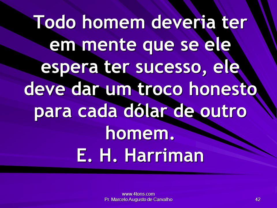 www.4tons.com Pr. Marcelo Augusto de Carvalho 42 Todo homem deveria ter em mente que se ele espera ter sucesso, ele deve dar um troco honesto para cad