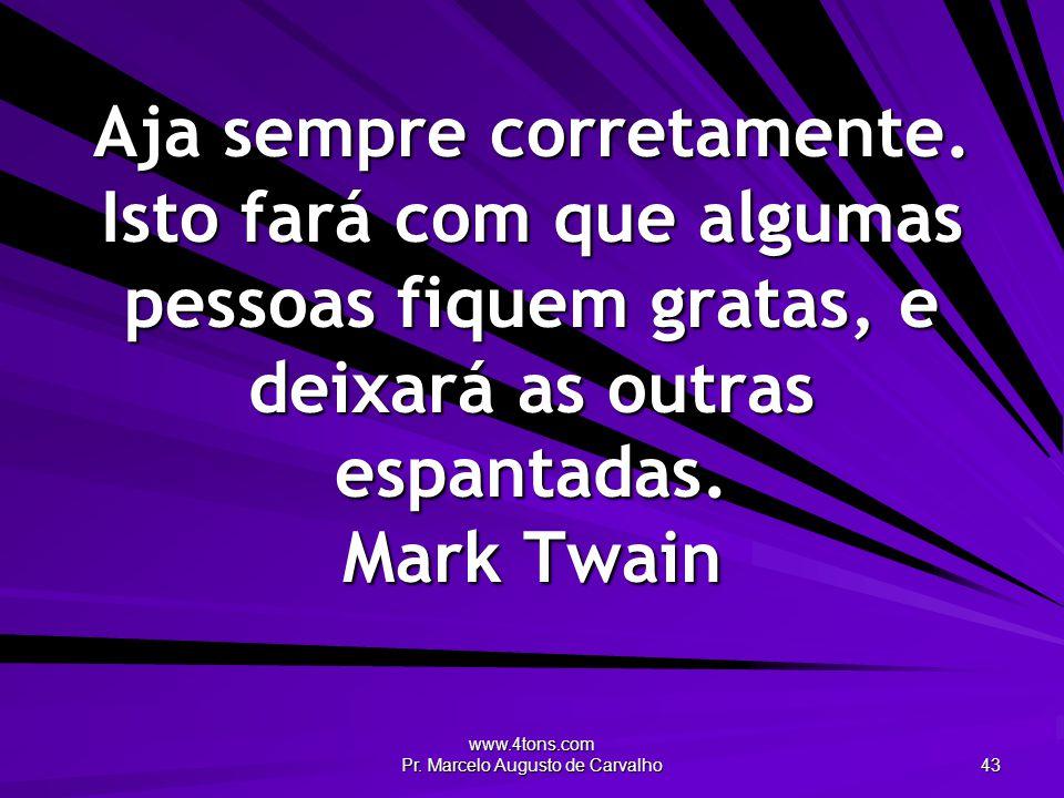 www.4tons.com Pr. Marcelo Augusto de Carvalho 43 Aja sempre corretamente. Isto fará com que algumas pessoas fiquem gratas, e deixará as outras espanta