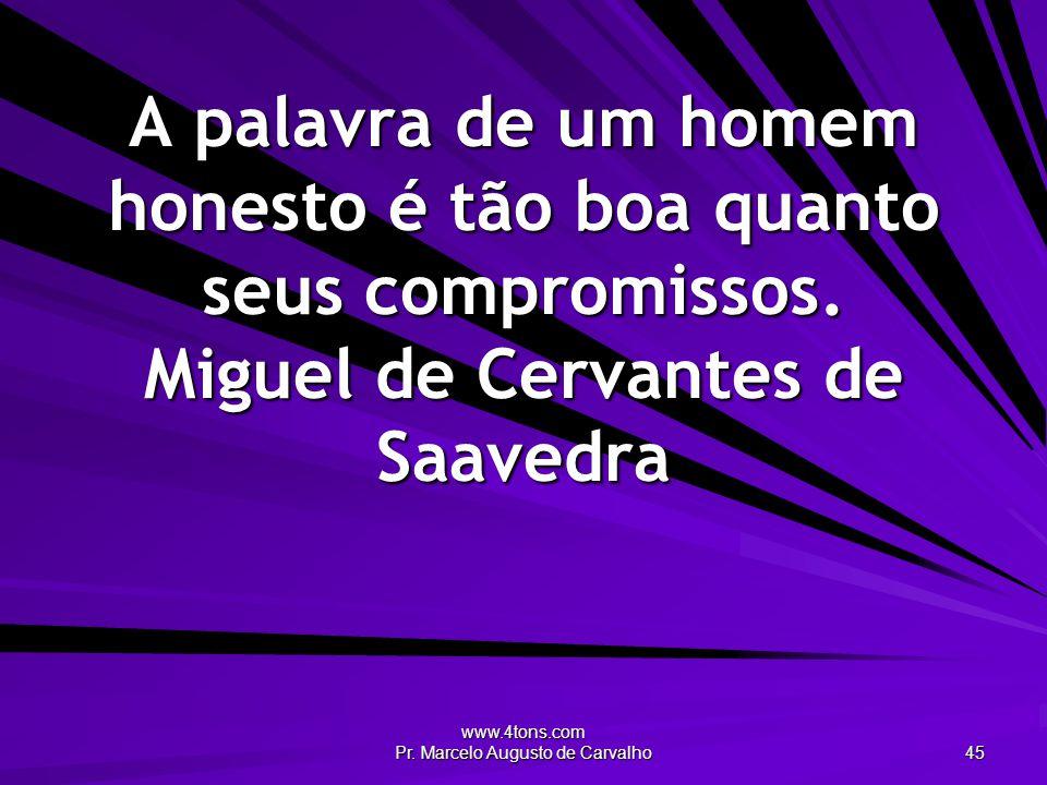 www.4tons.com Pr. Marcelo Augusto de Carvalho 45 A palavra de um homem honesto é tão boa quanto seus compromissos. Miguel de Cervantes de Saavedra