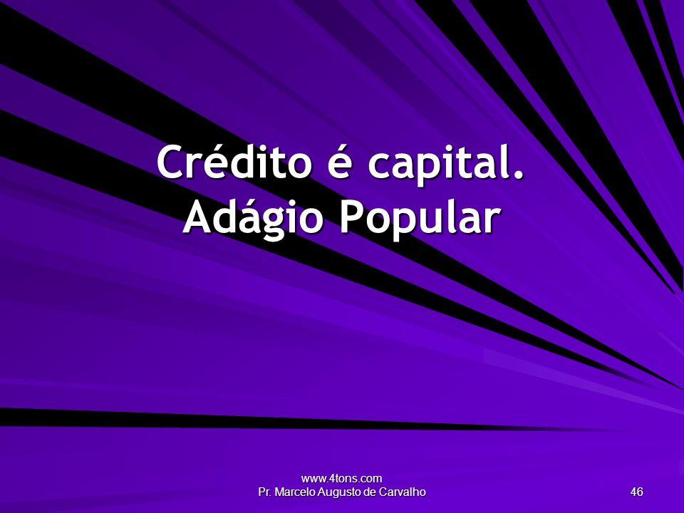 www.4tons.com Pr. Marcelo Augusto de Carvalho 46 Crédito é capital. Adágio Popular
