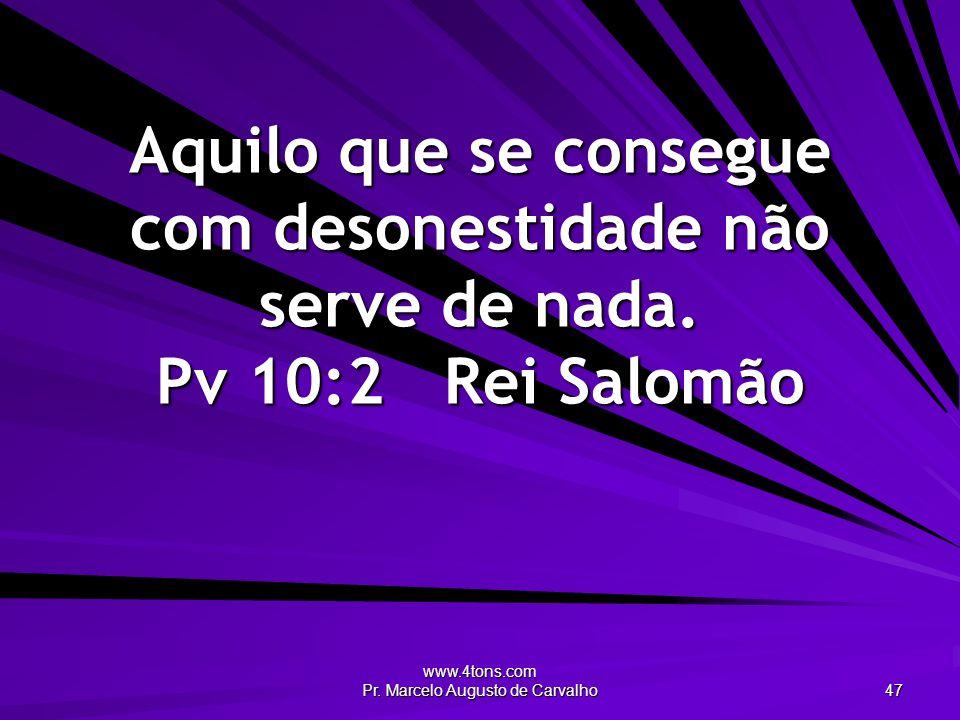 www.4tons.com Pr. Marcelo Augusto de Carvalho 47 Aquilo que se consegue com desonestidade não serve de nada. Pv 10:2Rei Salomão