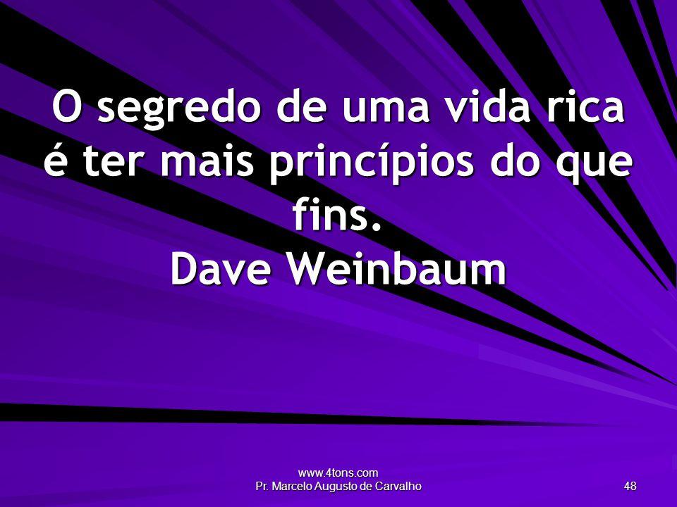 www.4tons.com Pr. Marcelo Augusto de Carvalho 48 O segredo de uma vida rica é ter mais princípios do que fins. Dave Weinbaum