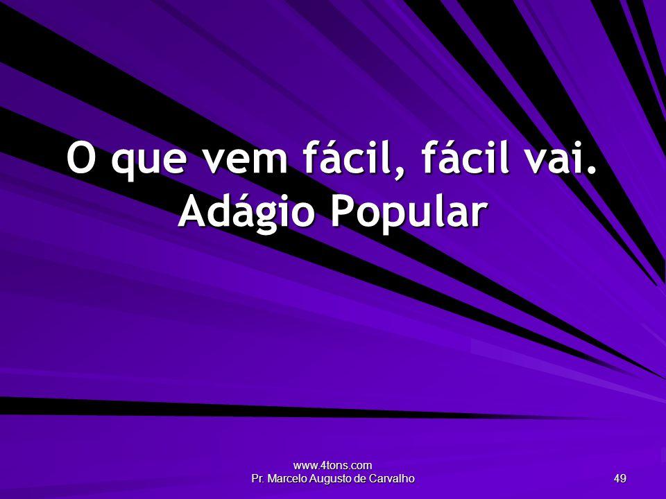 www.4tons.com Pr. Marcelo Augusto de Carvalho 49 O que vem fácil, fácil vai. Adágio Popular
