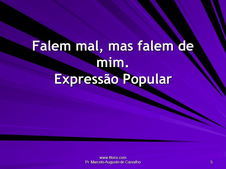 www.4tons.com Pr. Marcelo Augusto de Carvalho 5 Falem mal, mas falem de mim. Expressão Popular