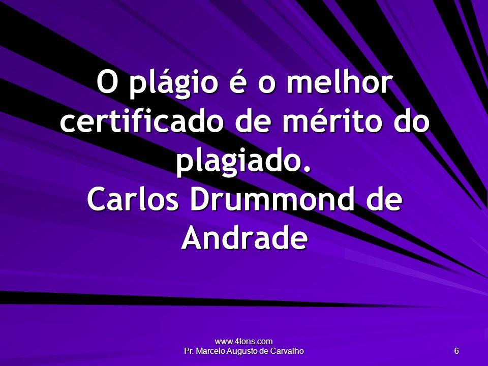 www.4tons.com Pr. Marcelo Augusto de Carvalho 6 O plágio é o melhor certificado de mérito do plagiado. Carlos Drummond de Andrade