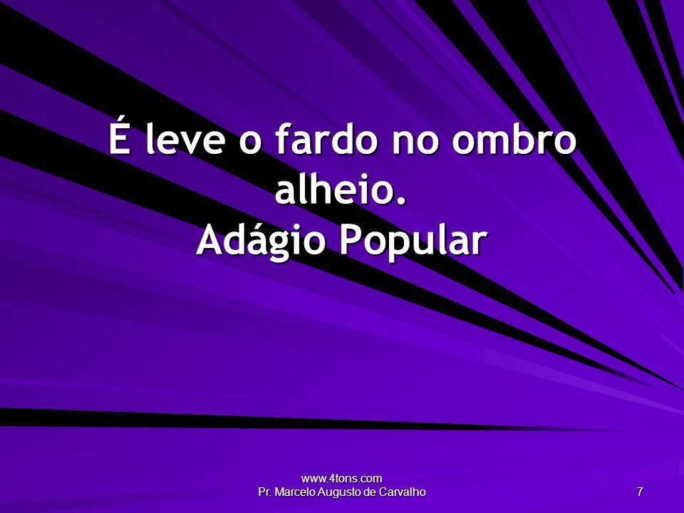 www.4tons.com Pr. Marcelo Augusto de Carvalho 7 É leve o fardo no ombro alheio. Adágio Popular
