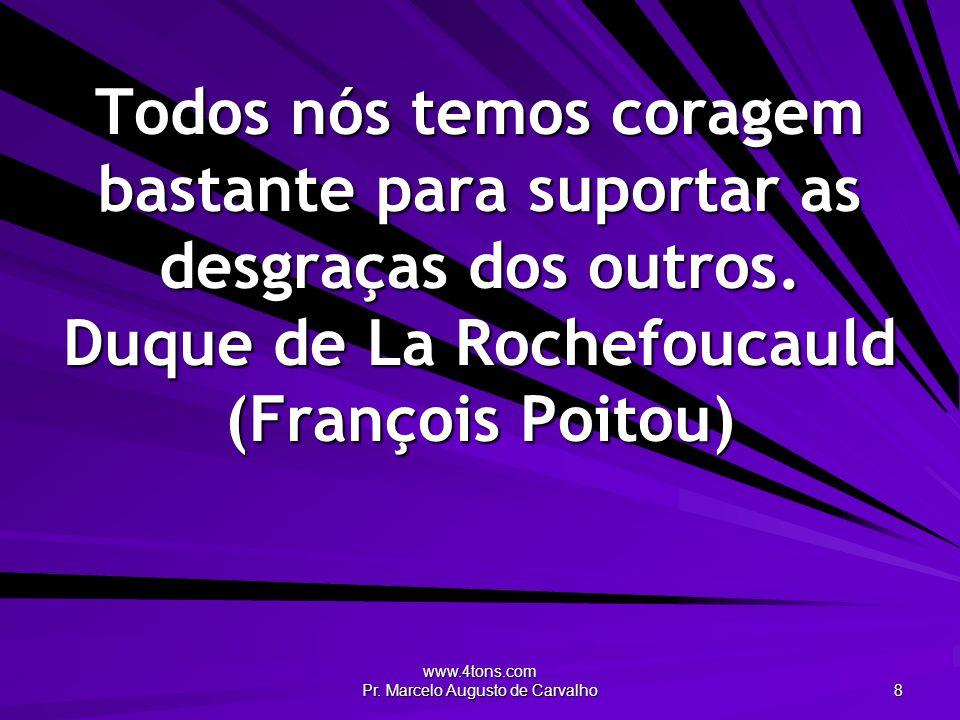 www.4tons.com Pr. Marcelo Augusto de Carvalho 8 Todos nós temos coragem bastante para suportar as desgraças dos outros. Duque de La Rochefoucauld (Fra
