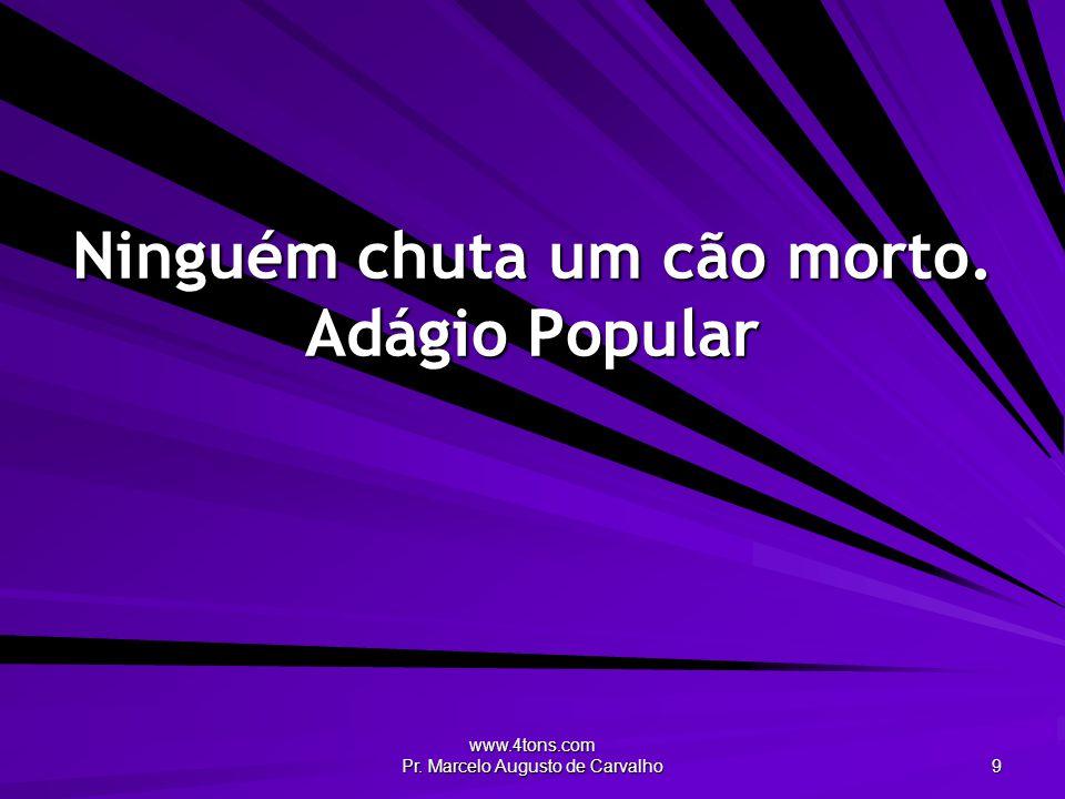 www.4tons.com Pr. Marcelo Augusto de Carvalho 9 Ninguém chuta um cão morto. Adágio Popular