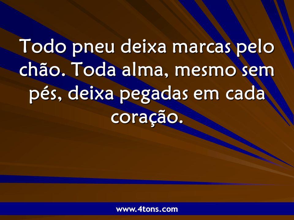 Pensamentos de Marcelo Augusto de Carvalho 1 Todo pneu deixa marcas pelo chão. Toda alma, mesmo sem pés, deixa pegadas em cada coração. www.4tons.com