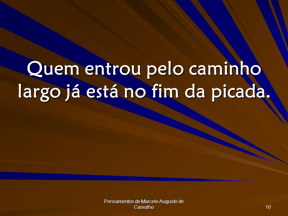 Pensamentos de Marcelo Augusto de Carvalho 10 Quem entrou pelo caminho largo já está no fim da picada.