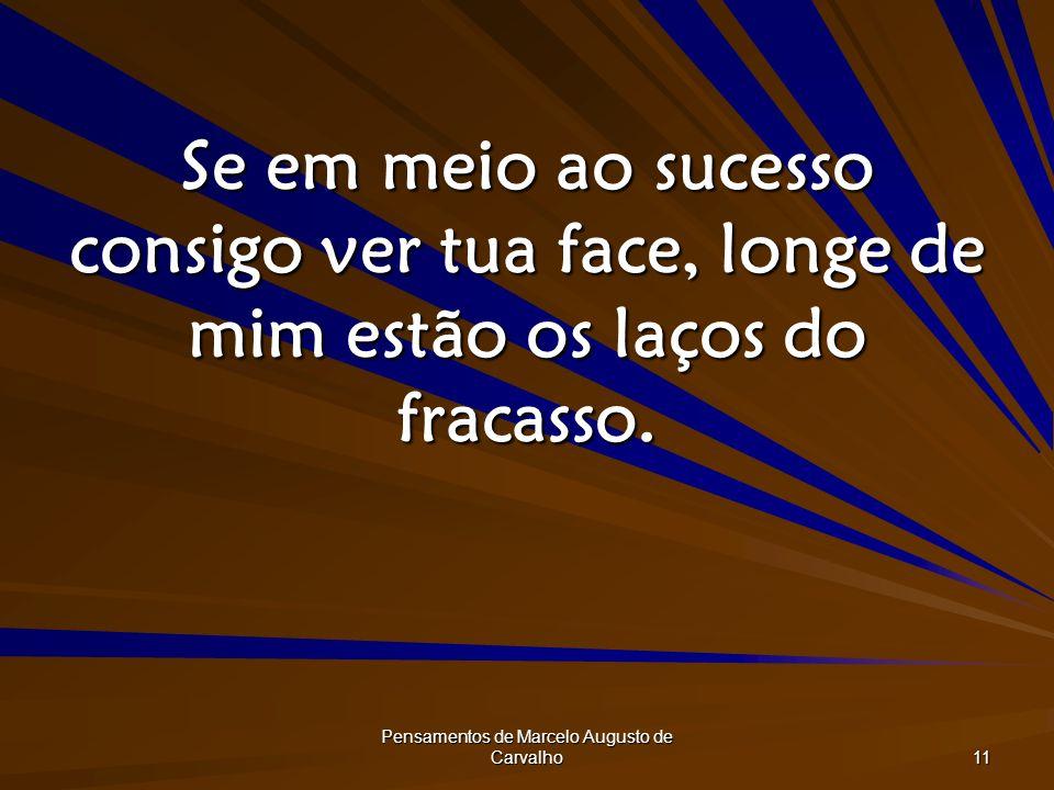 Pensamentos de Marcelo Augusto de Carvalho 11 Se em meio ao sucesso consigo ver tua face, longe de mim estão os laços do fracasso.