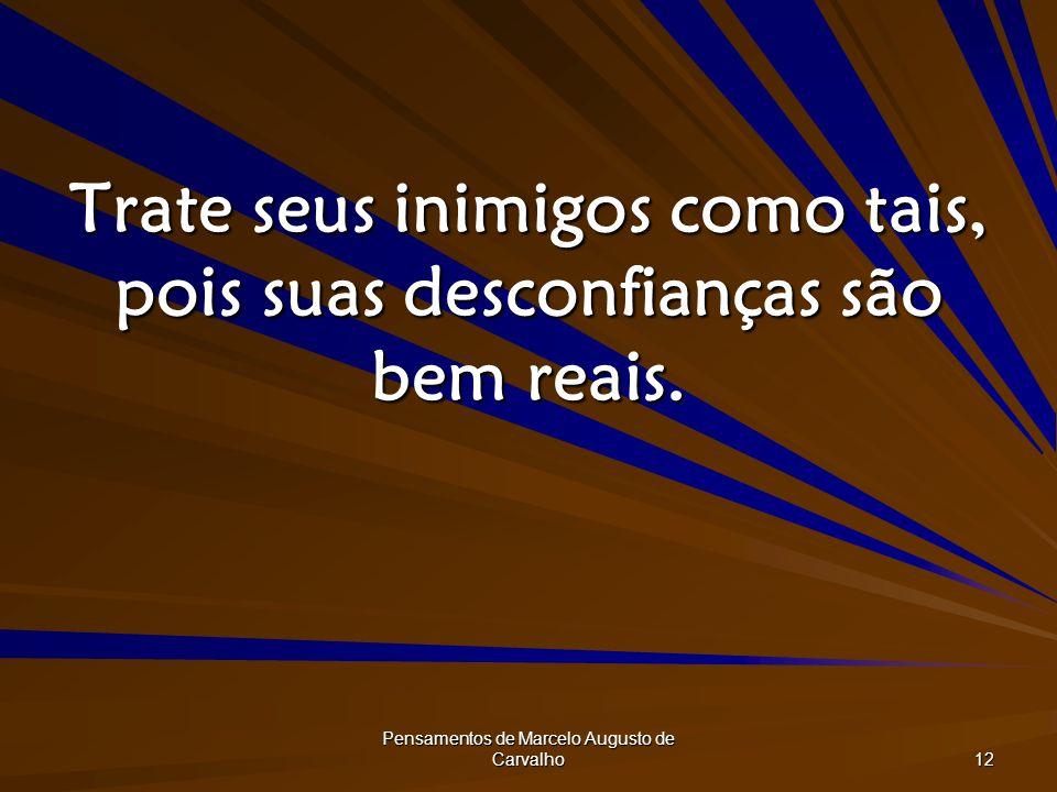 Pensamentos de Marcelo Augusto de Carvalho 12 Trate seus inimigos como tais, pois suas desconfianças são bem reais.