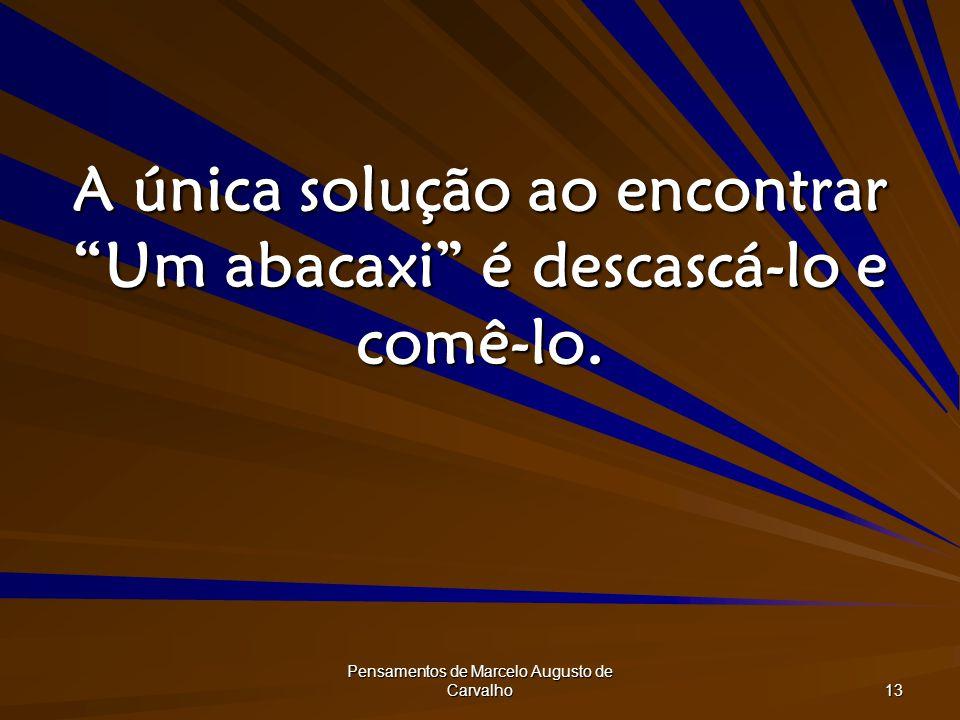 Pensamentos de Marcelo Augusto de Carvalho 13 A única solução ao encontrar Um abacaxi é descascá-lo e comê-lo.