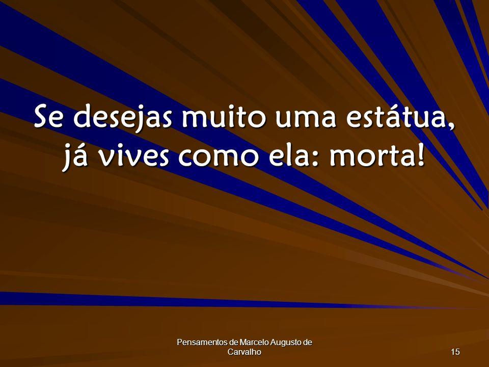 Pensamentos de Marcelo Augusto de Carvalho 15 Se desejas muito uma estátua, já vives como ela: morta!