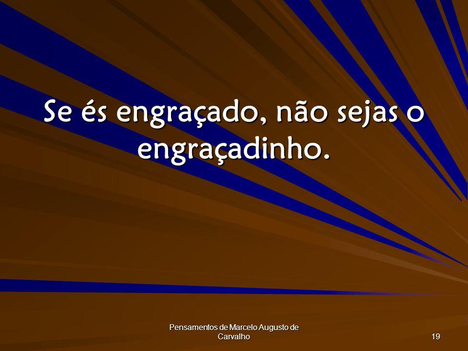 Pensamentos de Marcelo Augusto de Carvalho 19 Se és engraçado, não sejas o engraçadinho.