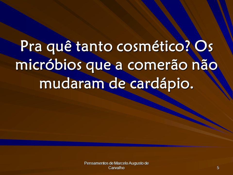 Pensamentos de Marcelo Augusto de Carvalho 5 Pra quê tanto cosmético? Os micróbios que a comerão não mudaram de cardápio.