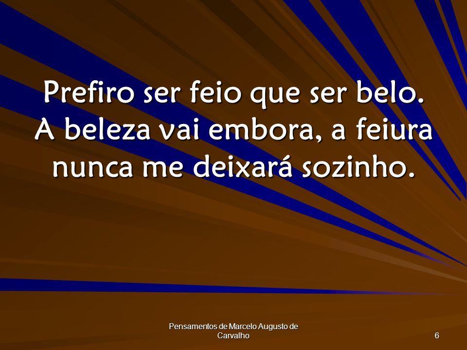 Pensamentos de Marcelo Augusto de Carvalho 6 Prefiro ser feio que ser belo. A beleza vai embora, a feiura nunca me deixará sozinho.