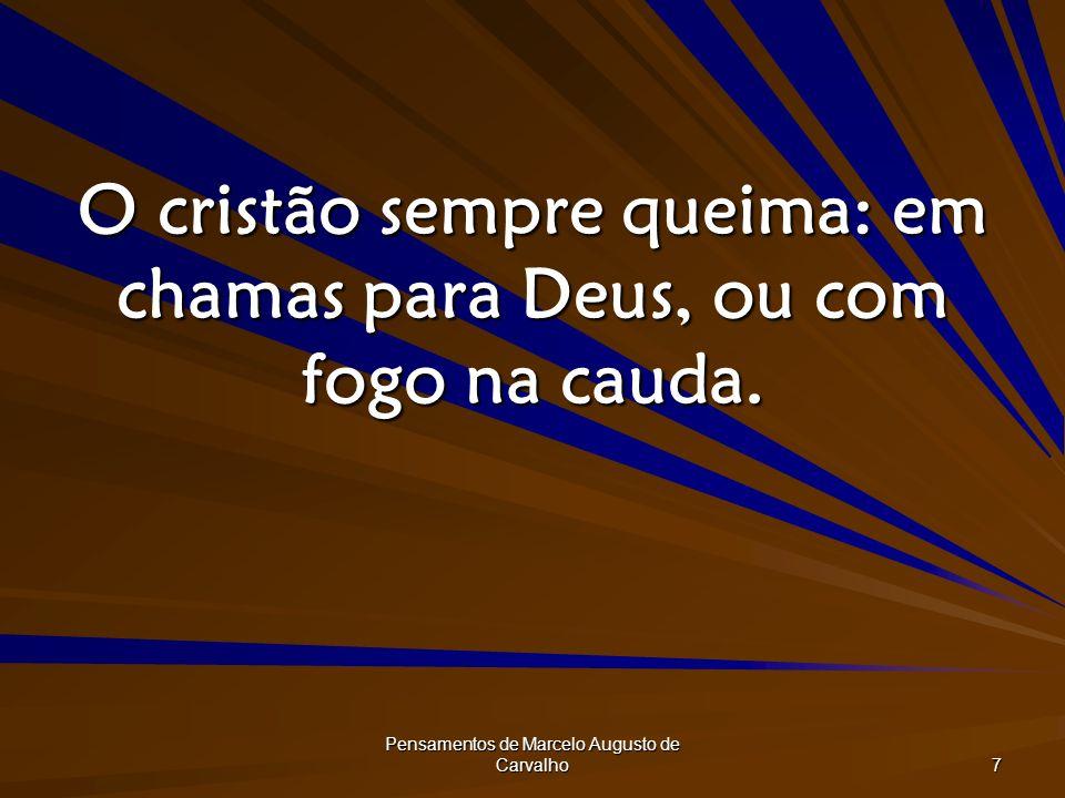 Pensamentos de Marcelo Augusto de Carvalho 7 O cristão sempre queima: em chamas para Deus, ou com fogo na cauda.