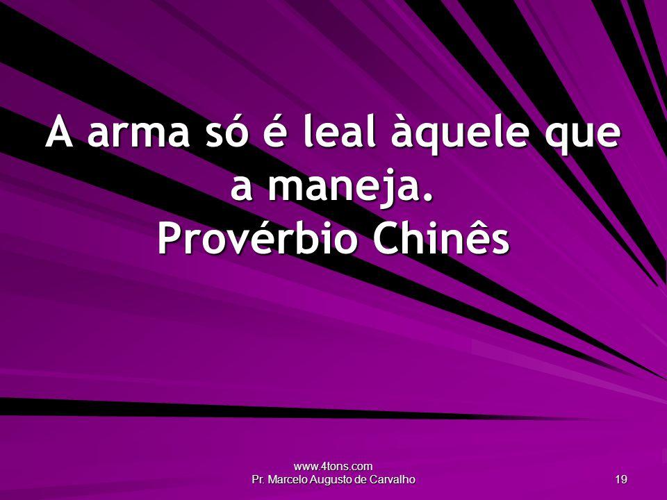 www.4tons.com Pr.Marcelo Augusto de Carvalho 19 A arma só é leal àquele que a maneja.