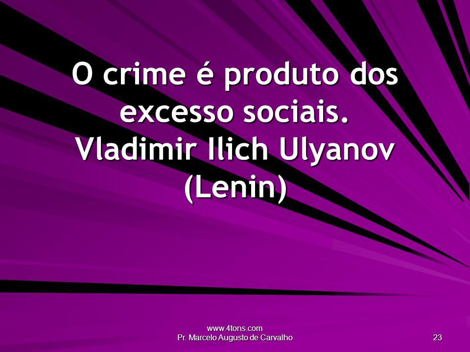 www.4tons.com Pr.Marcelo Augusto de Carvalho 23 O crime é produto dos excesso sociais.