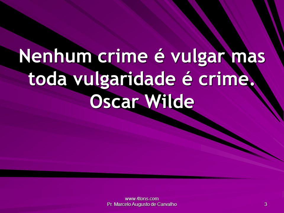 www.4tons.com Pr.Marcelo Augusto de Carvalho 3 Nenhum crime é vulgar mas toda vulgaridade é crime.
