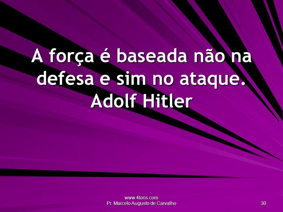 www.4tons.com Pr.Marcelo Augusto de Carvalho 30 A força é baseada não na defesa e sim no ataque.