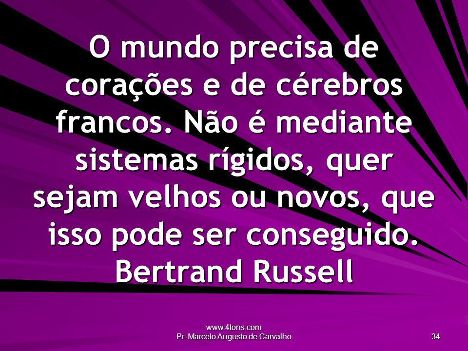 www.4tons.com Pr.Marcelo Augusto de Carvalho 34 O mundo precisa de corações e de cérebros francos.