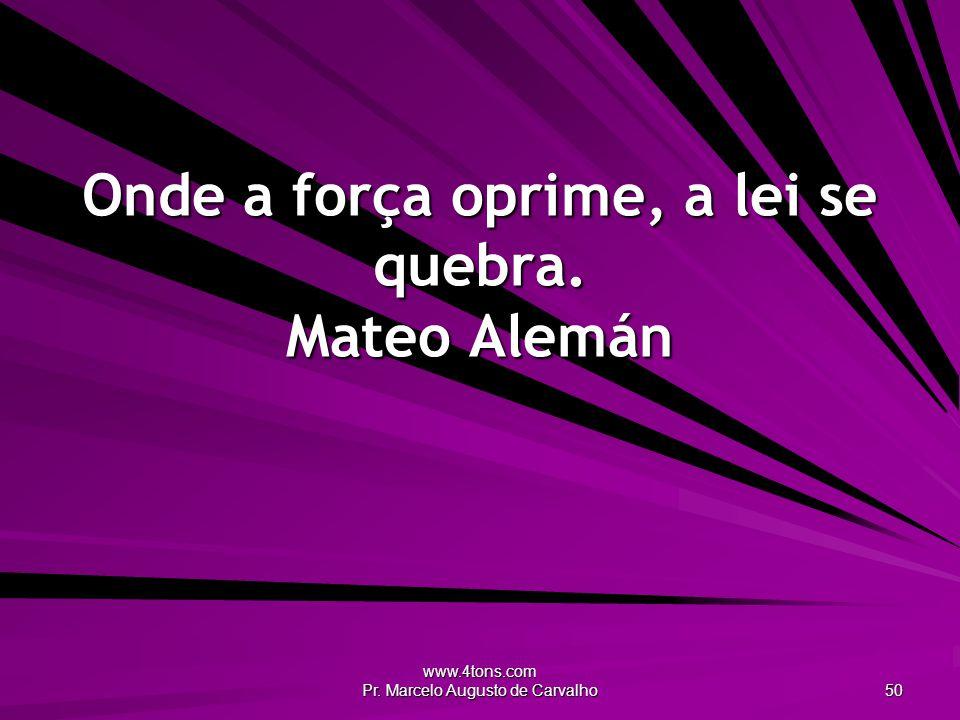 www.4tons.com Pr. Marcelo Augusto de Carvalho 50 Onde a força oprime, a lei se quebra. Mateo Alemán