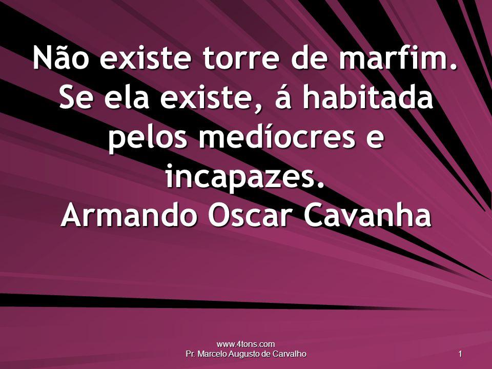 www.4tons.com Pr. Marcelo Augusto de Carvalho 1 Não existe torre de marfim. Se ela existe, á habitada pelos medíocres e incapazes. Armando Oscar Cavan