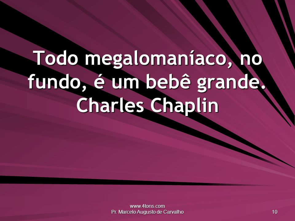 www.4tons.com Pr. Marcelo Augusto de Carvalho 10 Todo megalomaníaco, no fundo, é um bebê grande. Charles Chaplin