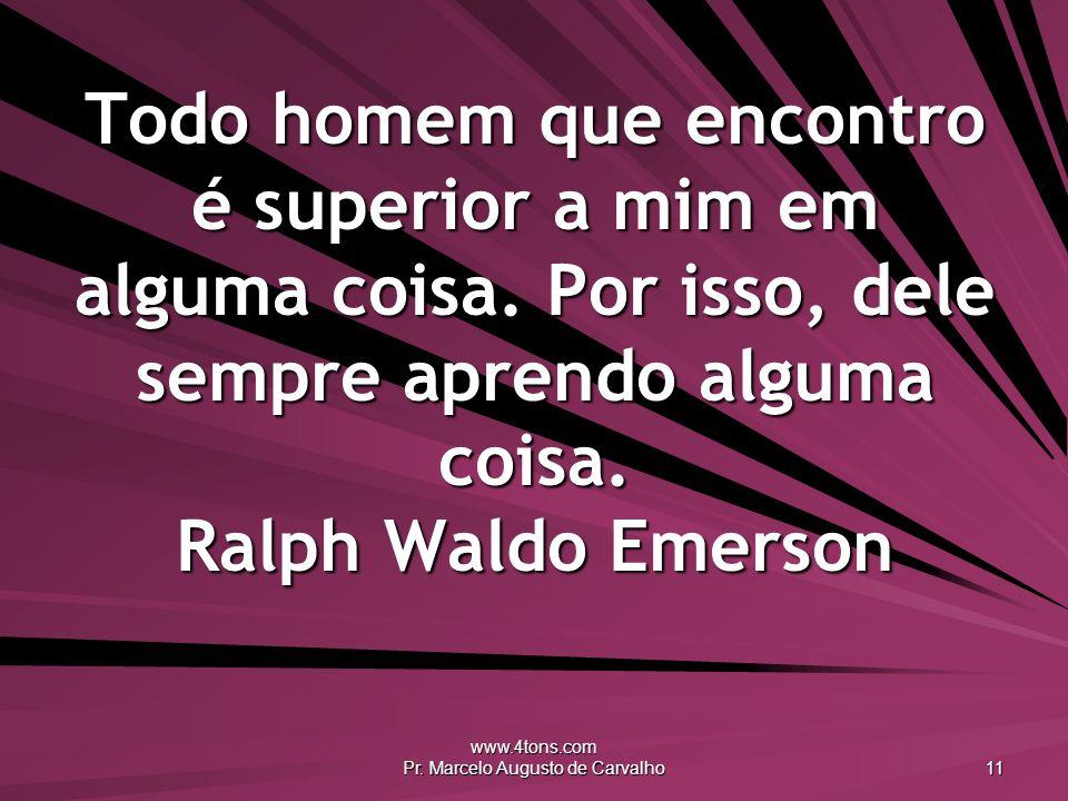www.4tons.com Pr. Marcelo Augusto de Carvalho 11 Todo homem que encontro é superior a mim em alguma coisa. Por isso, dele sempre aprendo alguma coisa.
