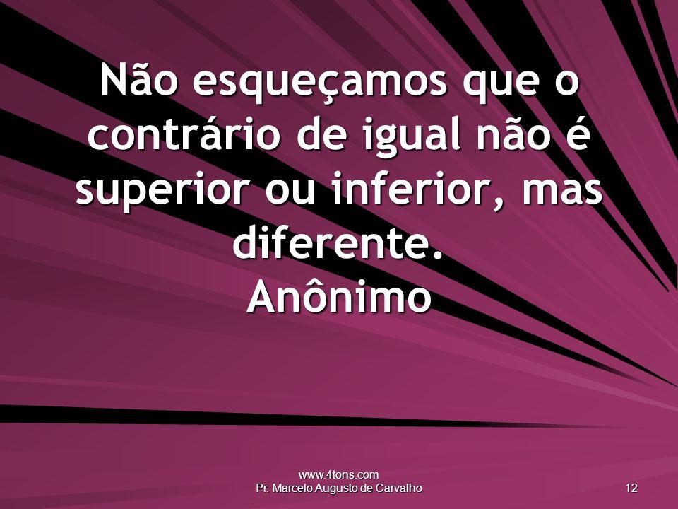 www.4tons.com Pr. Marcelo Augusto de Carvalho 12 Não esqueçamos que o contrário de igual não é superior ou inferior, mas diferente. Anônimo