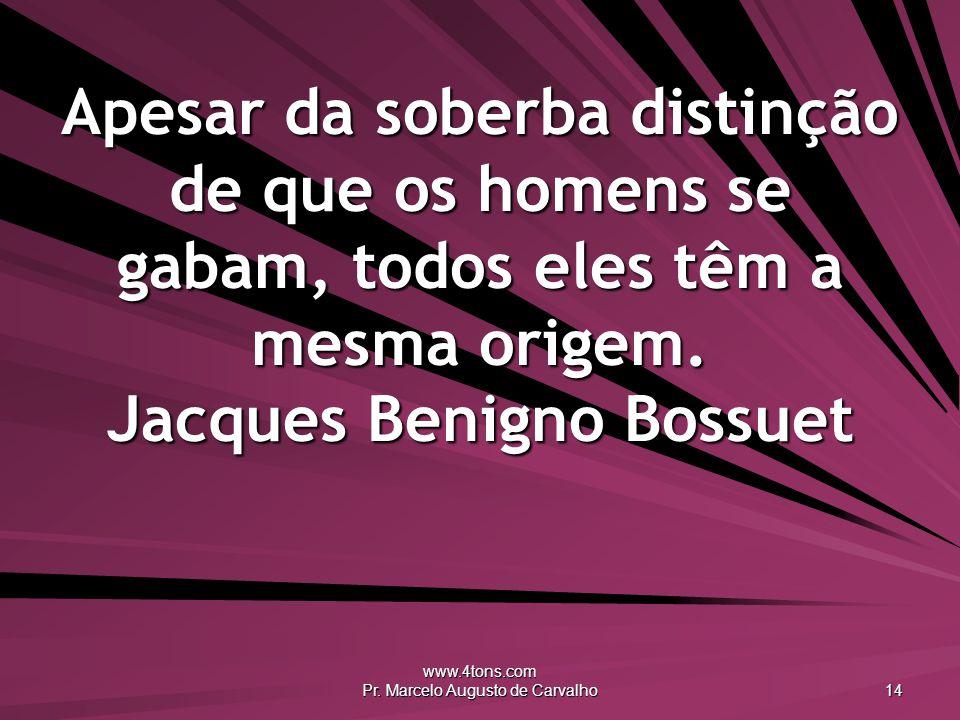 www.4tons.com Pr. Marcelo Augusto de Carvalho 14 Apesar da soberba distinção de que os homens se gabam, todos eles têm a mesma origem. Jacques Benigno