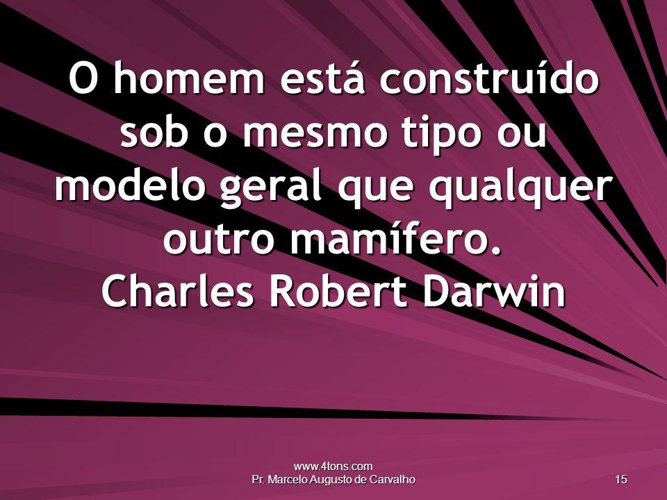 www.4tons.com Pr. Marcelo Augusto de Carvalho 15 O homem está construído sob o mesmo tipo ou modelo geral que qualquer outro mamífero. Charles Robert