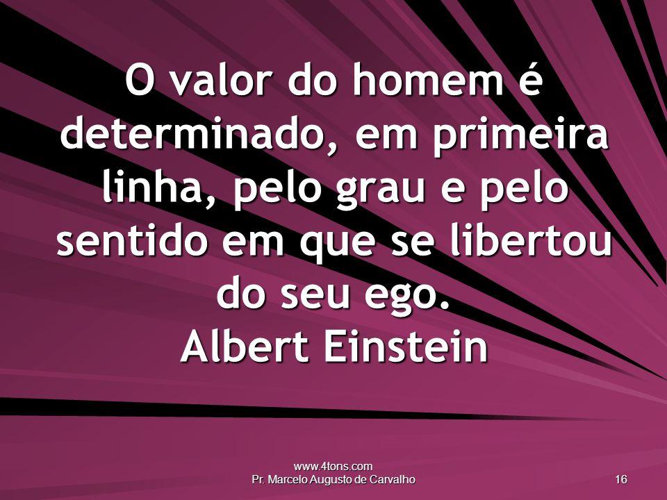 www.4tons.com Pr. Marcelo Augusto de Carvalho 16 O valor do homem é determinado, em primeira linha, pelo grau e pelo sentido em que se libertou do seu