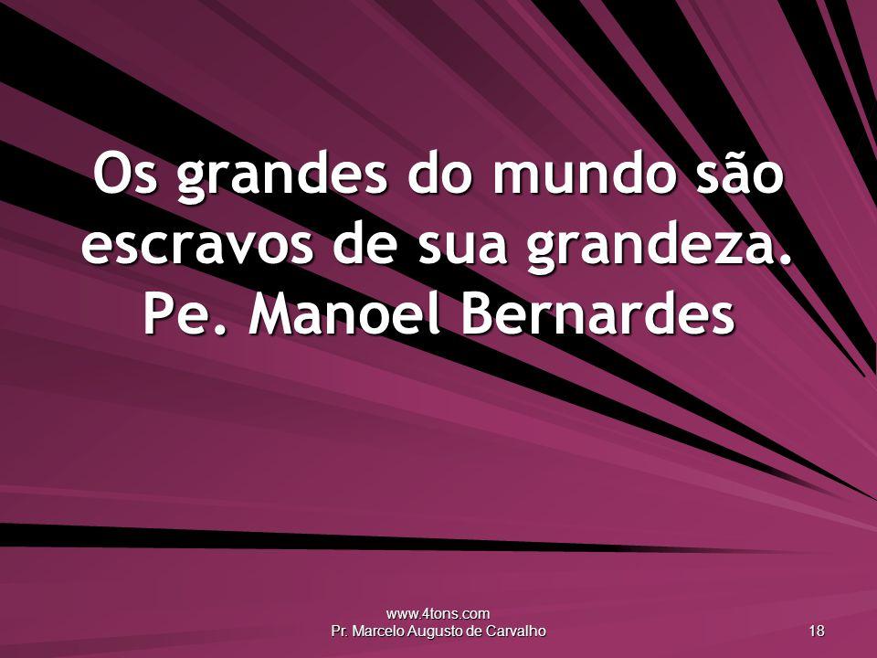 www.4tons.com Pr. Marcelo Augusto de Carvalho 18 Os grandes do mundo são escravos de sua grandeza. Pe. Manoel Bernardes