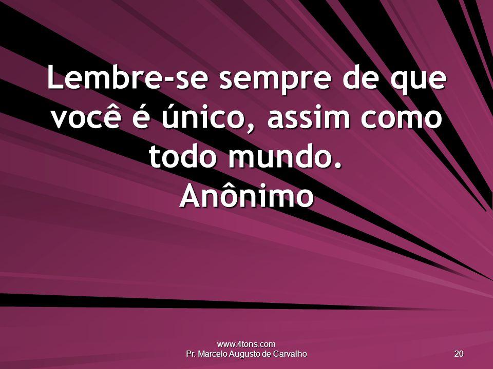 www.4tons.com Pr. Marcelo Augusto de Carvalho 20 Lembre-se sempre de que você é único, assim como todo mundo. Anônimo