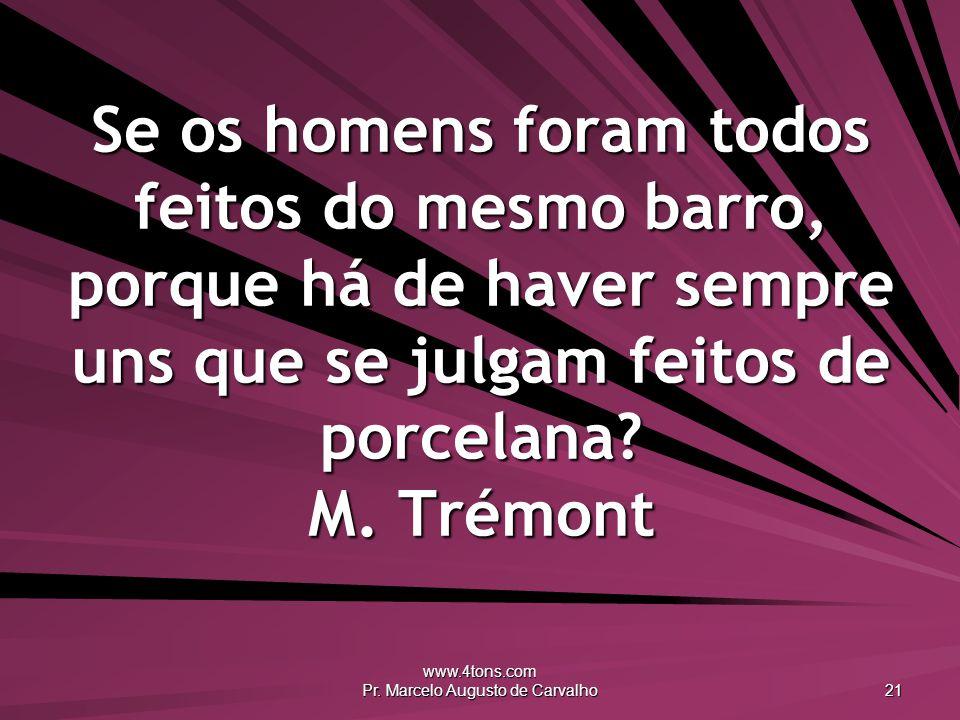 www.4tons.com Pr. Marcelo Augusto de Carvalho 21 Se os homens foram todos feitos do mesmo barro, porque há de haver sempre uns que se julgam feitos de