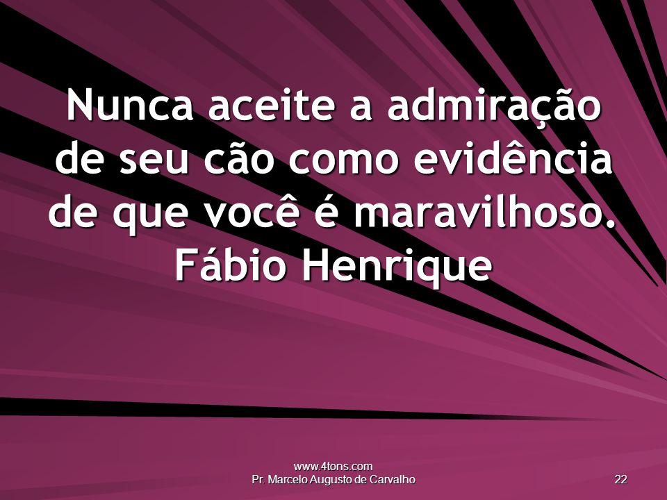 www.4tons.com Pr. Marcelo Augusto de Carvalho 22 Nunca aceite a admiração de seu cão como evidência de que você é maravilhoso. Fábio Henrique