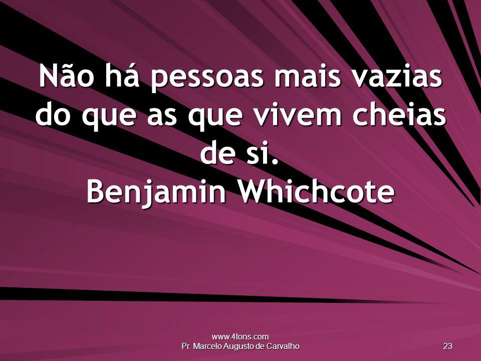 www.4tons.com Pr. Marcelo Augusto de Carvalho 23 Não há pessoas mais vazias do que as que vivem cheias de si. Benjamin Whichcote