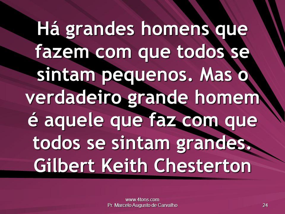 www.4tons.com Pr. Marcelo Augusto de Carvalho 24 Há grandes homens que fazem com que todos se sintam pequenos. Mas o verdadeiro grande homem é aquele