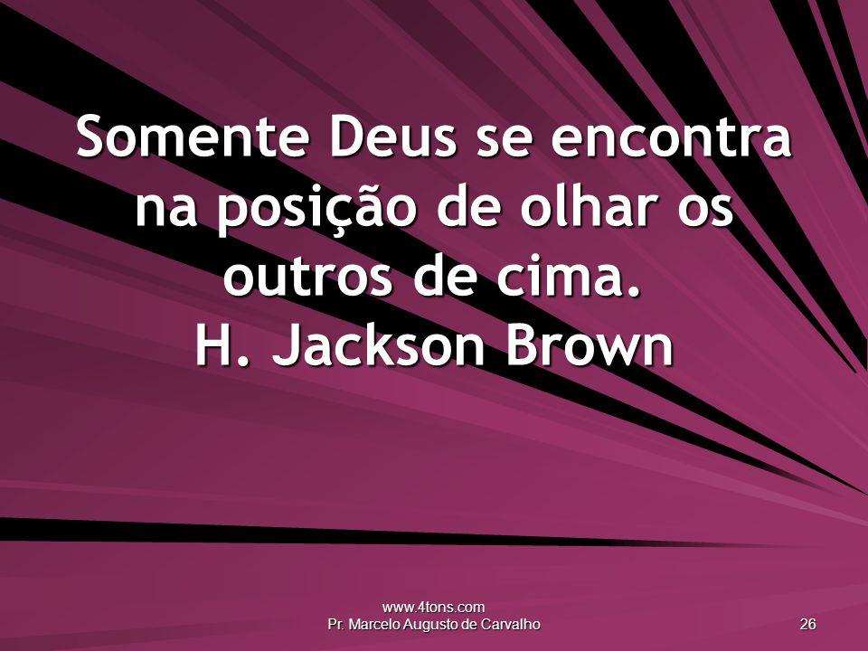 www.4tons.com Pr. Marcelo Augusto de Carvalho 26 Somente Deus se encontra na posição de olhar os outros de cima. H. Jackson Brown