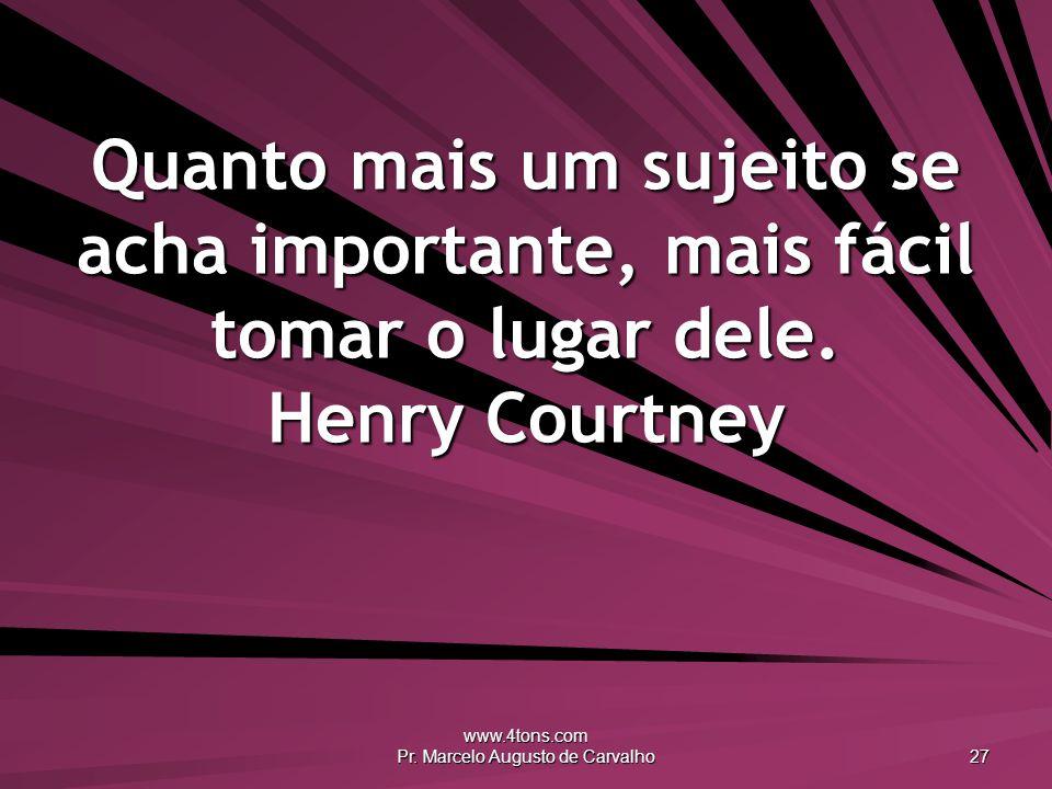www.4tons.com Pr. Marcelo Augusto de Carvalho 27 Quanto mais um sujeito se acha importante, mais fácil tomar o lugar dele. Henry Courtney
