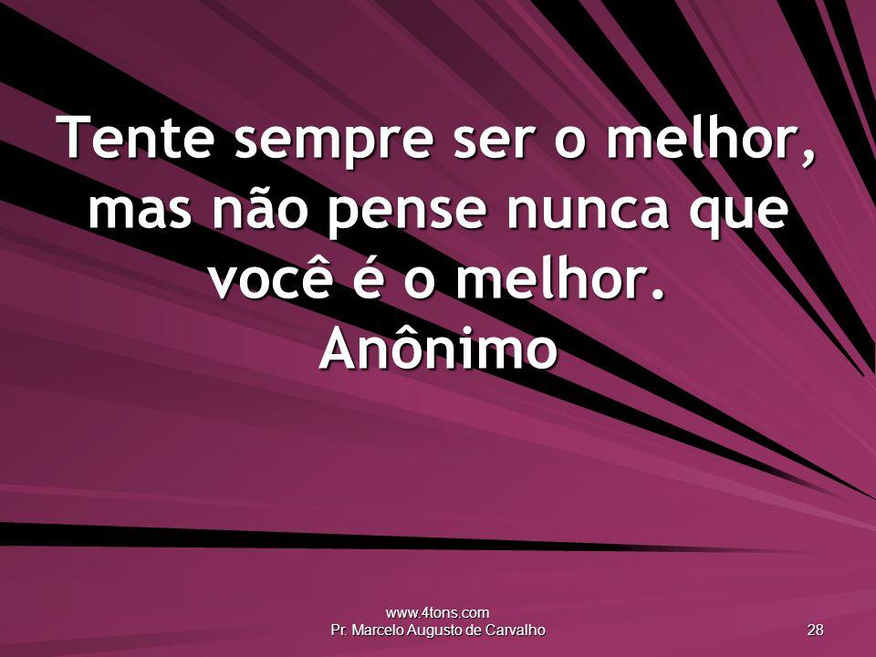 www.4tons.com Pr. Marcelo Augusto de Carvalho 28 Tente sempre ser o melhor, mas não pense nunca que você é o melhor. Anônimo