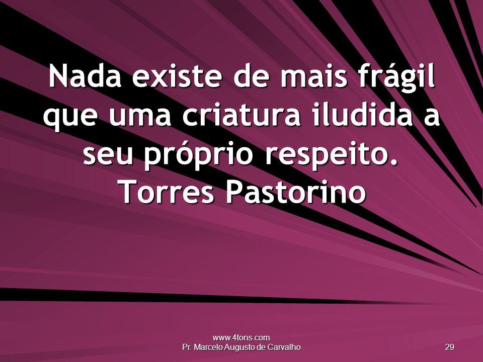 www.4tons.com Pr. Marcelo Augusto de Carvalho 29 Nada existe de mais frágil que uma criatura iludida a seu próprio respeito. Torres Pastorino