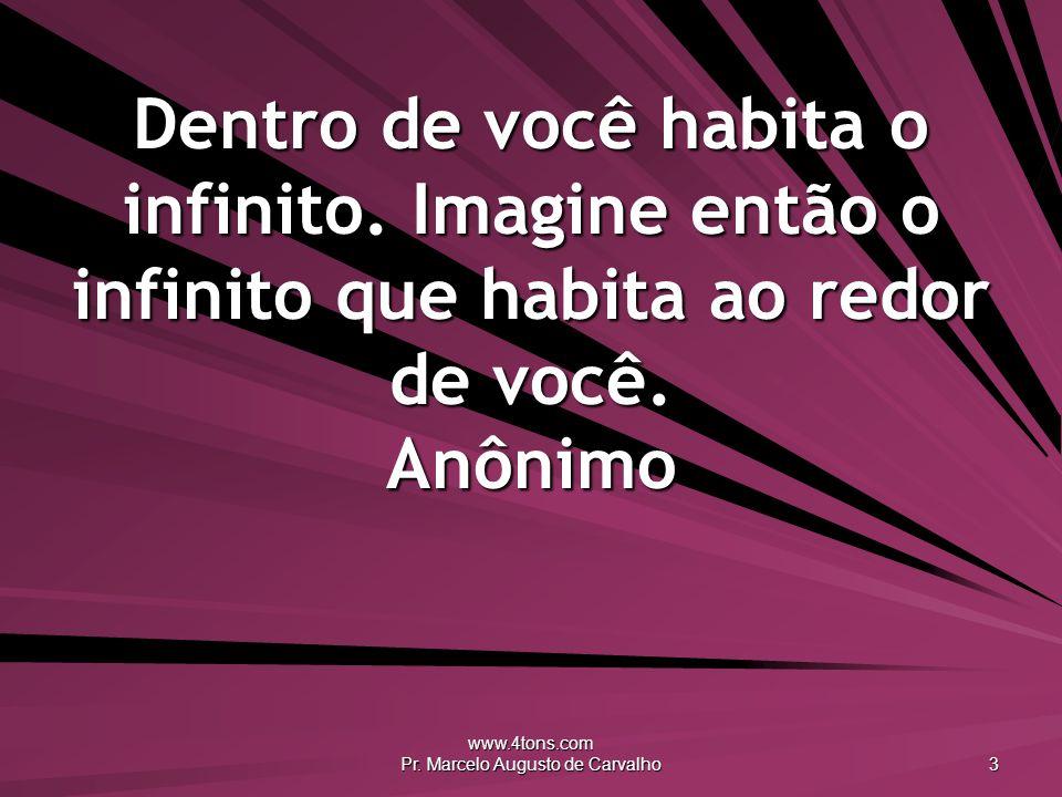 www.4tons.com Pr. Marcelo Augusto de Carvalho 3 Dentro de você habita o infinito. Imagine então o infinito que habita ao redor de você. Anônimo